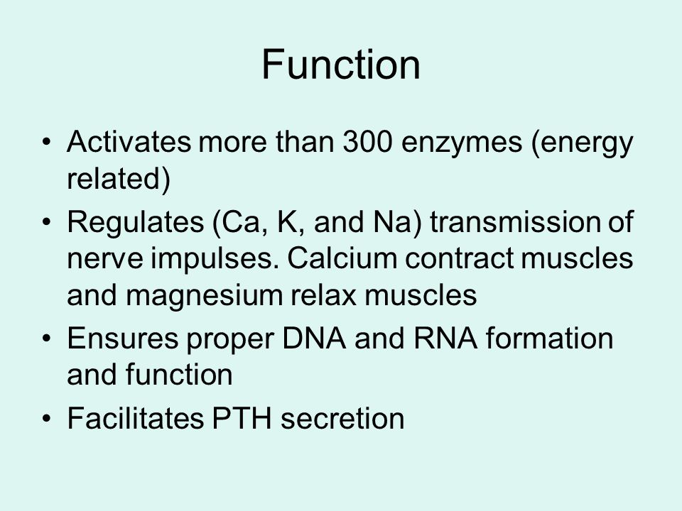 Function Activates more than 300 enzymes (energy related) Regulates (Ca, K, and Na) transmission of nerve impulses.
