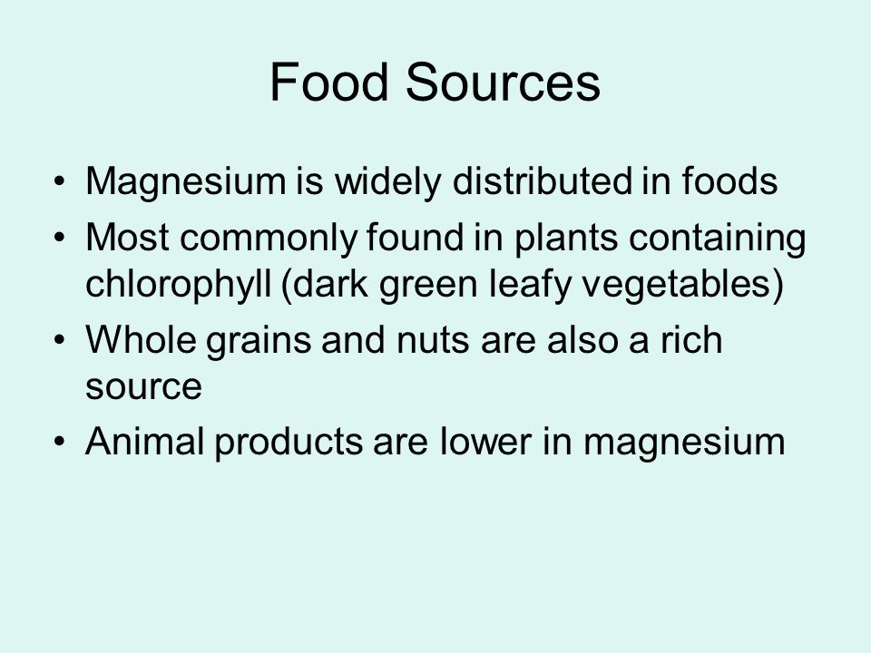 Food Sources Magnesium is widely distributed in foods Most commonly found in plants containing chlorophyll (dark green leafy vegetables) Whole grains and nuts are also a rich source Animal products are lower in magnesium