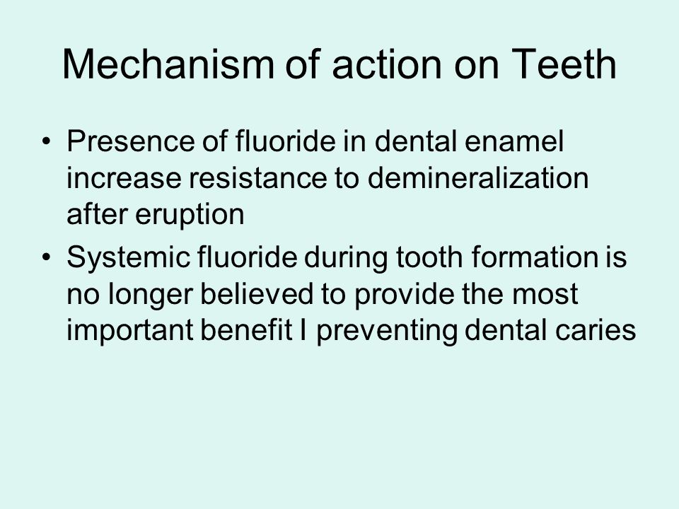 Mechanism of action on Teeth Presence of fluoride in dental enamel increase resistance to demineralization after eruption Systemic fluoride during too