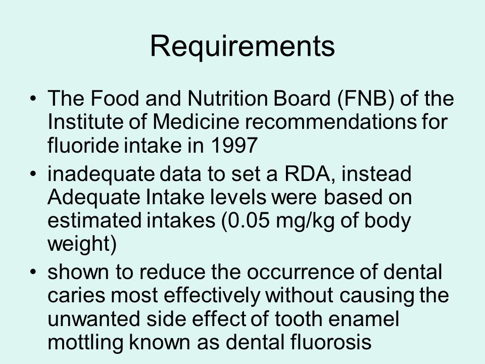 Requirements The Food and Nutrition Board (FNB) of the Institute of Medicine recommendations for fluoride intake in 1997 inadequate data to set a RDA, instead Adequate Intake levels were based on estimated intakes (0.05 mg/kg of body weight) shown to reduce the occurrence of dental caries most effectively without causing the unwanted side effect of tooth enamel mottling known as dental fluorosis