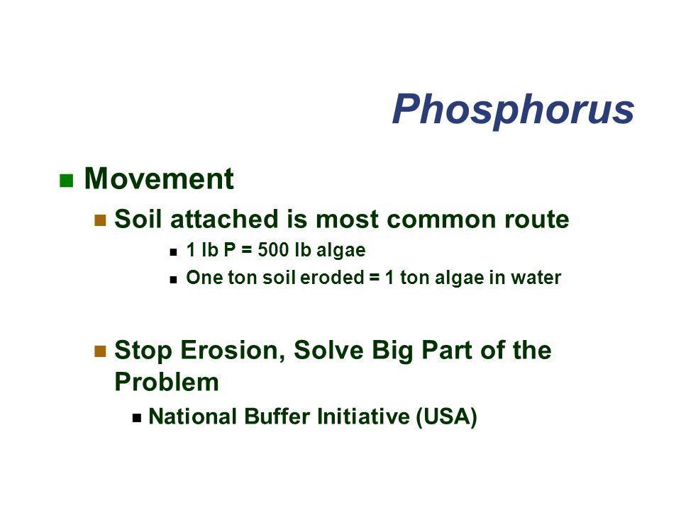 Phosphorus Movement Soil attached is most common route 1 lb P = 500 lb algae One ton soil eroded = 1 ton algae in water Stop Erosion, Solve Big Part of the Problem National Buffer Initiative (USA)