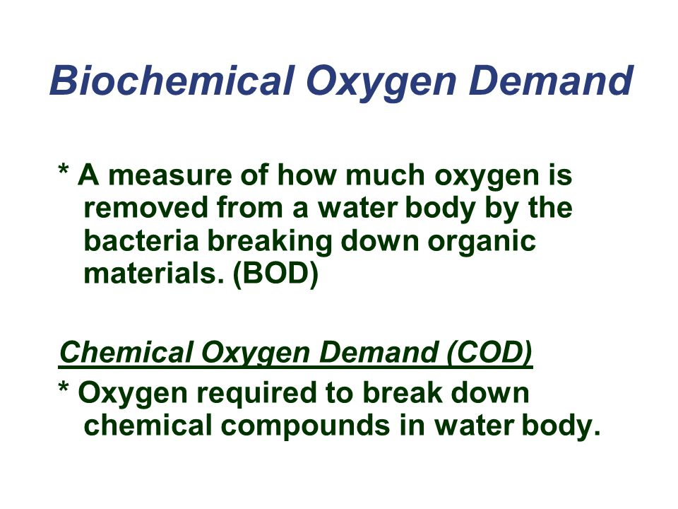Biochemical Oxygen Demand * A measure of how much oxygen is removed from a water body by the bacteria breaking down organic materials.