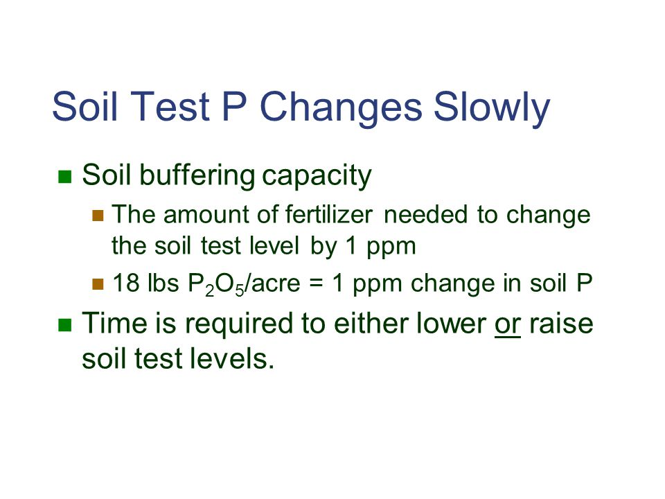 Soil Test P Changes Slowly Soil buffering capacity The amount of fertilizer needed to change the soil test level by 1 ppm 18 lbs P 2 O 5 /acre = 1 ppm change in soil P Time is required to either lower or raise soil test levels.
