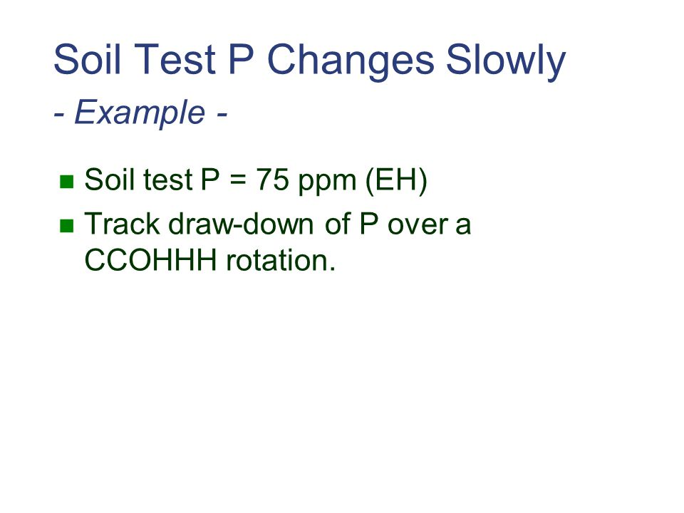 Soil Test P Changes Slowly - Example - Soil test P = 75 ppm (EH) Track draw-down of P over a CCOHHH rotation.