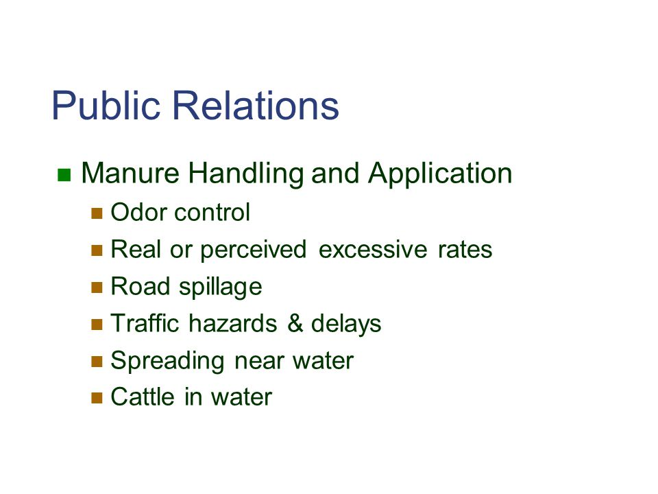 Public Relations Manure Handling and Application Odor control Real or perceived excessive rates Road spillage Traffic hazards & delays Spreading near water Cattle in water