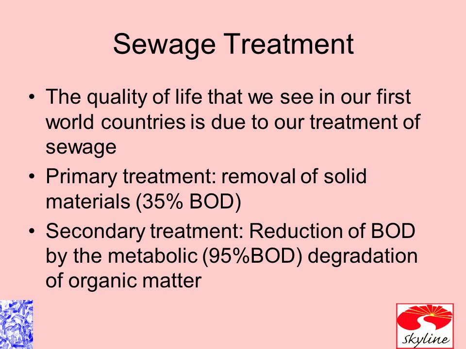 Sewage Treatment The quality of life that we see in our first world countries is due to our treatment of sewage Primary treatment: removal of solid ma