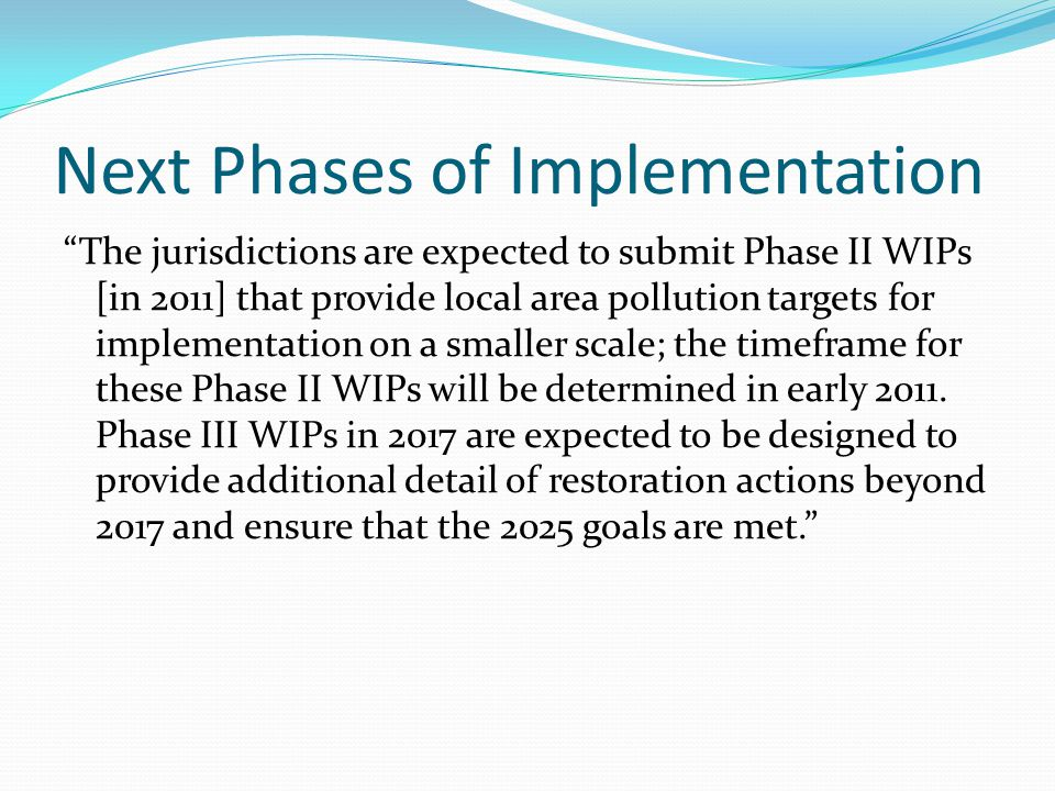 """Next Phases of Implementation """"The jurisdictions are expected to submit Phase II WIPs [in 2011] that provide local area pollution targets for implemen"""