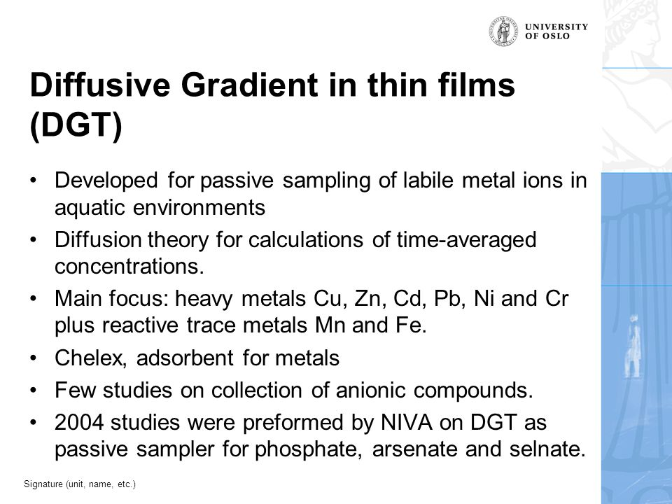 Signature (unit, name, etc.) Diffusive Gradient in thin films (DGT) Developed for passive sampling of labile metal ions in aquatic environments Diffus