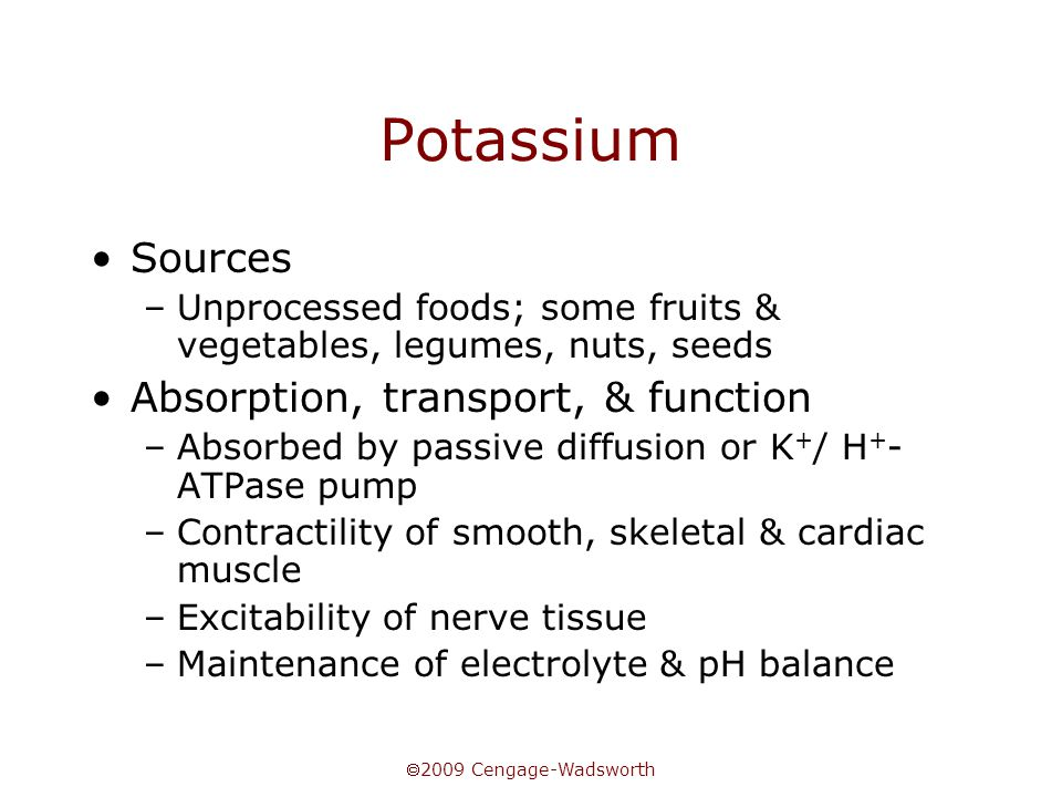  2009 Cengage-Wadsworth Potassium Sources –Unprocessed foods; some fruits & vegetables, legumes, nuts, seeds Absorption, transport, & function –Absor