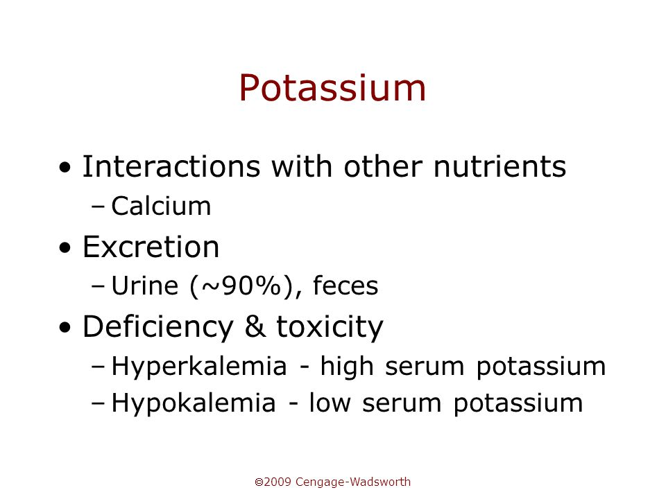  2009 Cengage-Wadsworth Potassium Interactions with other nutrients –Calcium Excretion –Urine (~90%), feces Deficiency & toxicity –Hyperkalemia - hig