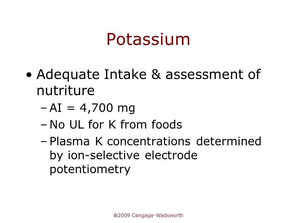  2009 Cengage-Wadsworth Potassium Adequate Intake & assessment of nutriture –AI = 4,700 mg –No UL for K from foods –Plasma K concentrations determine