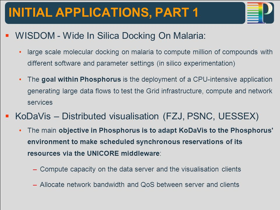 INITIAL APPLICATIONS, PART 1  WISDOM - Wide In Silica Docking On Malaria: large scale molecular docking on malaria to compute million of compounds with different software and parameter settings (in silico experimentation) The goal within Phosphorus is the deployment of a CPU-intensive application generating large data flows to test the Grid infrastructure, compute and network services  KoDaVis – Distributed visualisation (FZJ, PSNC, UESSEX) The main objective in Phosphorus is to adapt KoDaVis to the Phosphorus environment to make scheduled synchronous reservations of its resources via the UNICORE middleware: –Compute capacity on the data server and the visualisation clients –Allocate network bandwidth and QoS between server and clients