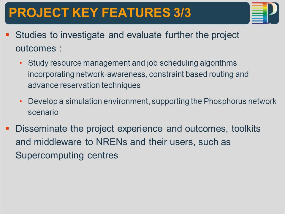 PROJECT KEY FEATURES 3/3  Studies to investigate and evaluate further the project outcomes : Study resource management and job scheduling algorithms incorporating network-awareness, constraint based routing and advance reservation techniques Develop a simulation environment, supporting the Phosphorus network scenario  Disseminate the project experience and outcomes, toolkits and middleware to NRENs and their users, such as Supercomputing centres