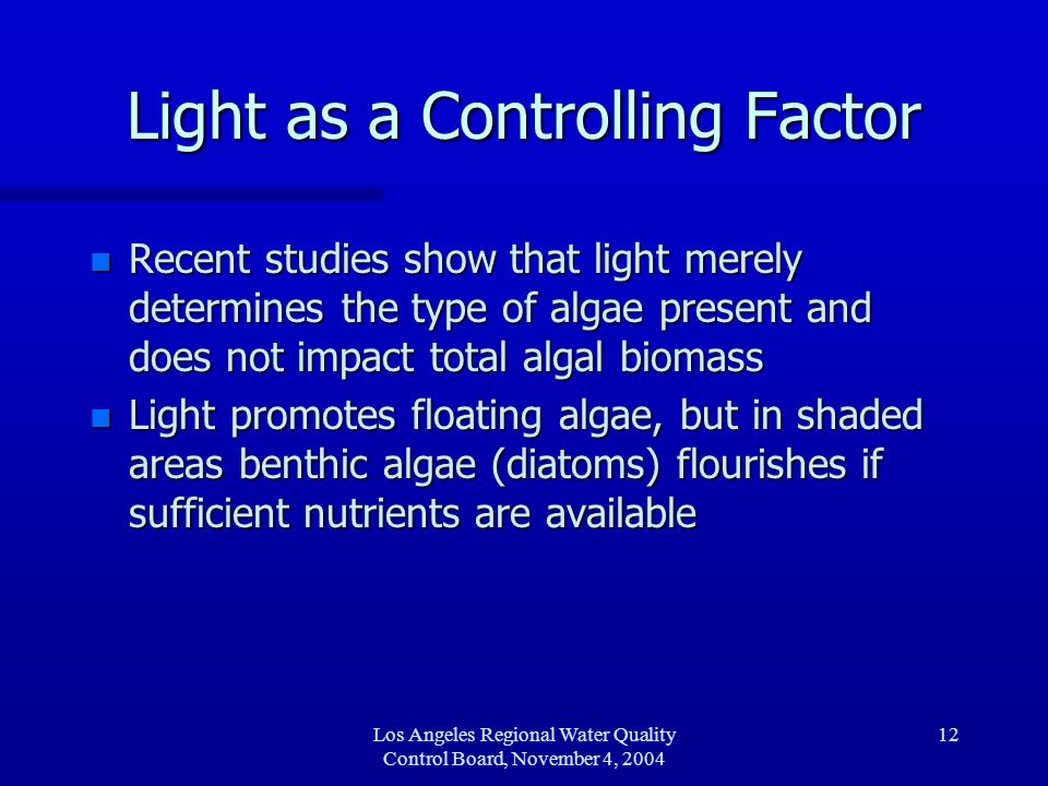 Los Angeles Regional Water Quality Control Board, November 4, 2004 12 Light as a Controlling Factor n Recent studies show that light merely determines the type of algae present and does not impact total algal biomass n Light promotes floating algae, but in shaded areas benthic algae (diatoms) flourishes if sufficient nutrients are available