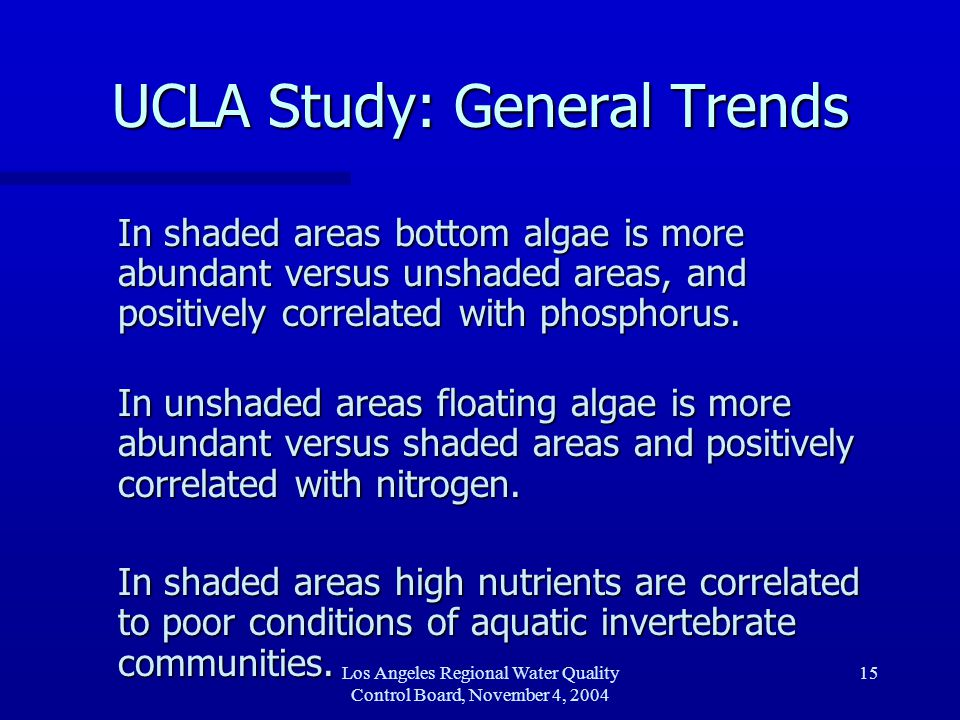 Los Angeles Regional Water Quality Control Board, November 4, 2004 15 UCLA Study: General Trends In shaded areas bottom algae is more abundant versus unshaded areas, and positively correlated with phosphorus.