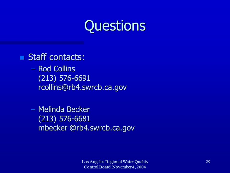 Los Angeles Regional Water Quality Control Board, November 4, 2004 29 Questions n Staff contacts: –Rod Collins (213) 576-6691 rcollins@rb4.swrcb.ca.gov –Melinda Becker (213) 576-6681 mbecker @rb4.swrcb.ca.gov
