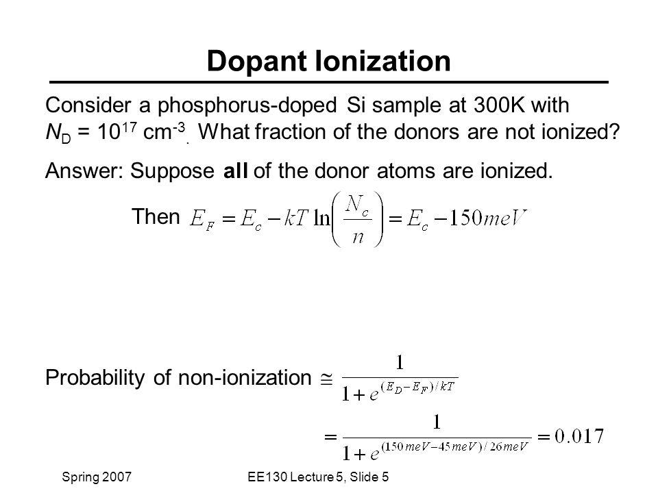 Spring 2007EE130 Lecture 5, Slide 5 Dopant Ionization Consider a phosphorus-doped Si sample at 300K with N D = 10 17 cm -3.