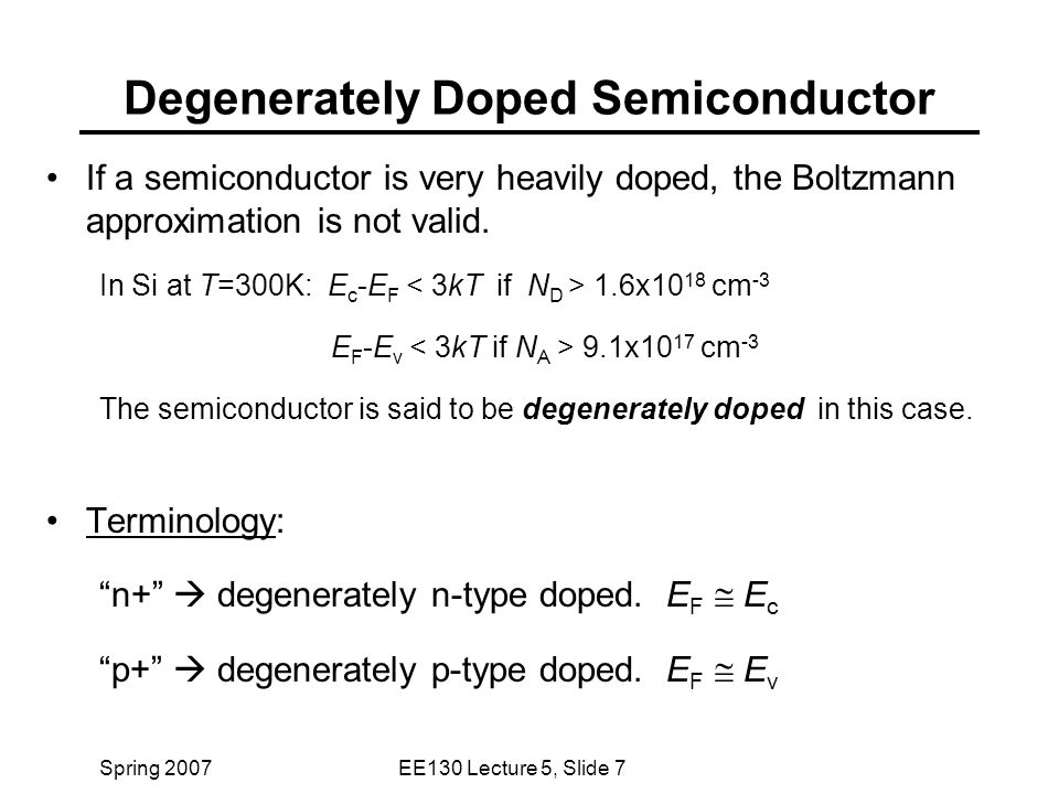 Spring 2007EE130 Lecture 5, Slide 7 Degenerately Doped Semiconductor If a semiconductor is very heavily doped, the Boltzmann approximation is not valid.