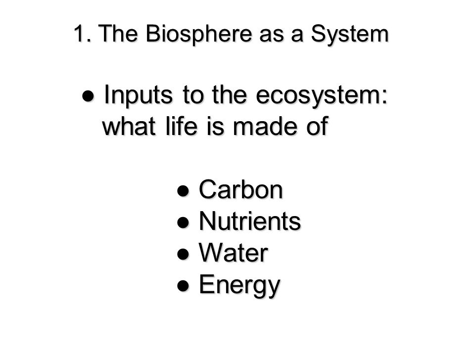 1. The Biosphere as a System ● Inputs to the ecosystem: what life is made of what life is made of ● Carbon ●Nutrients ● Nutrients ●Water ● Water ● Ene