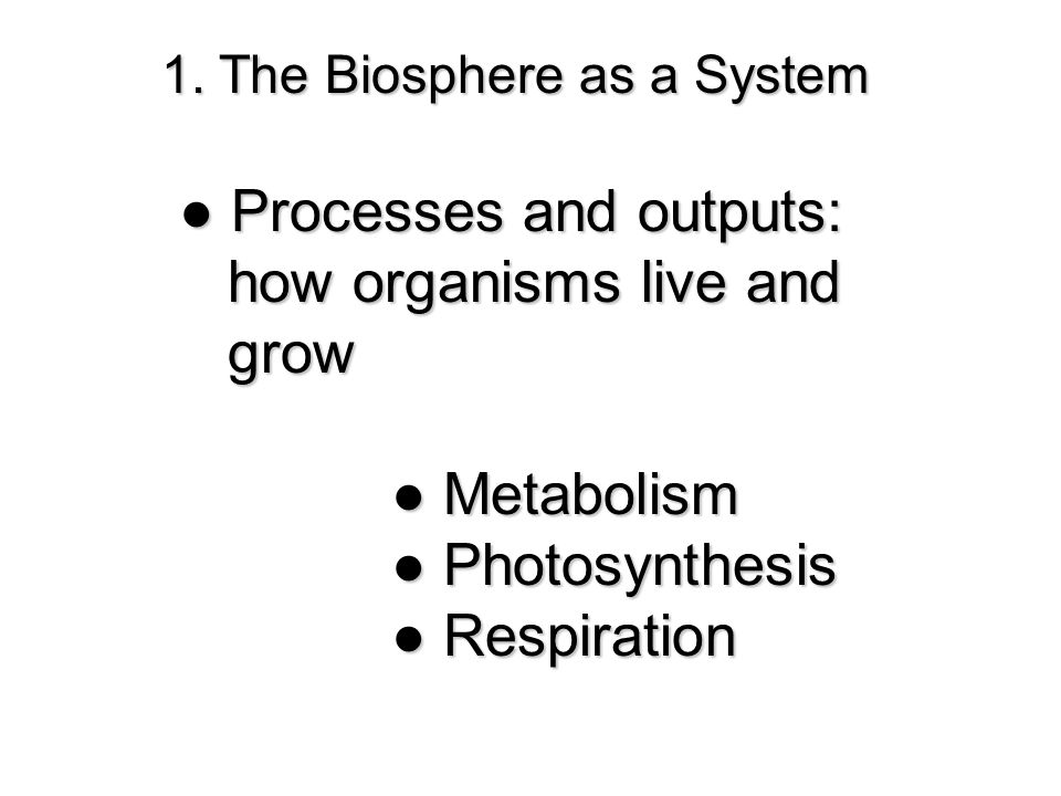 1. The Biosphere as a System ● Processes and outputs: how organisms live and how organisms live and grow grow ● Metabolism ●Photosynthesis ● Photosynt