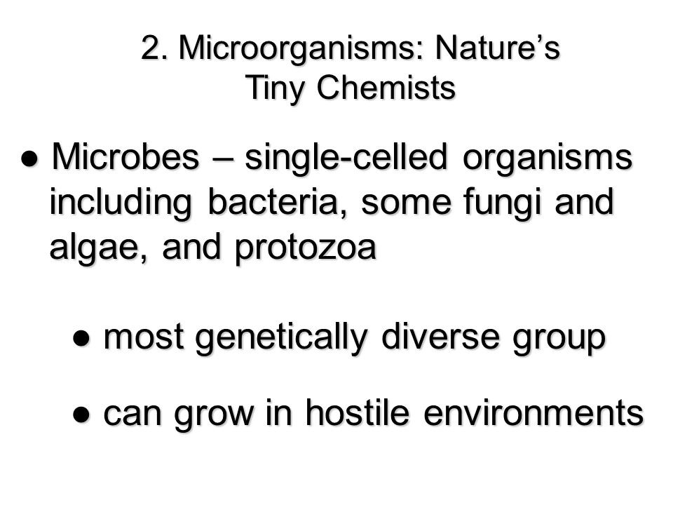 2. Microorganisms: Nature's Tiny Chemists ● Microbes – single-celled organisms including bacteria, some fungi and including bacteria, some fungi and a