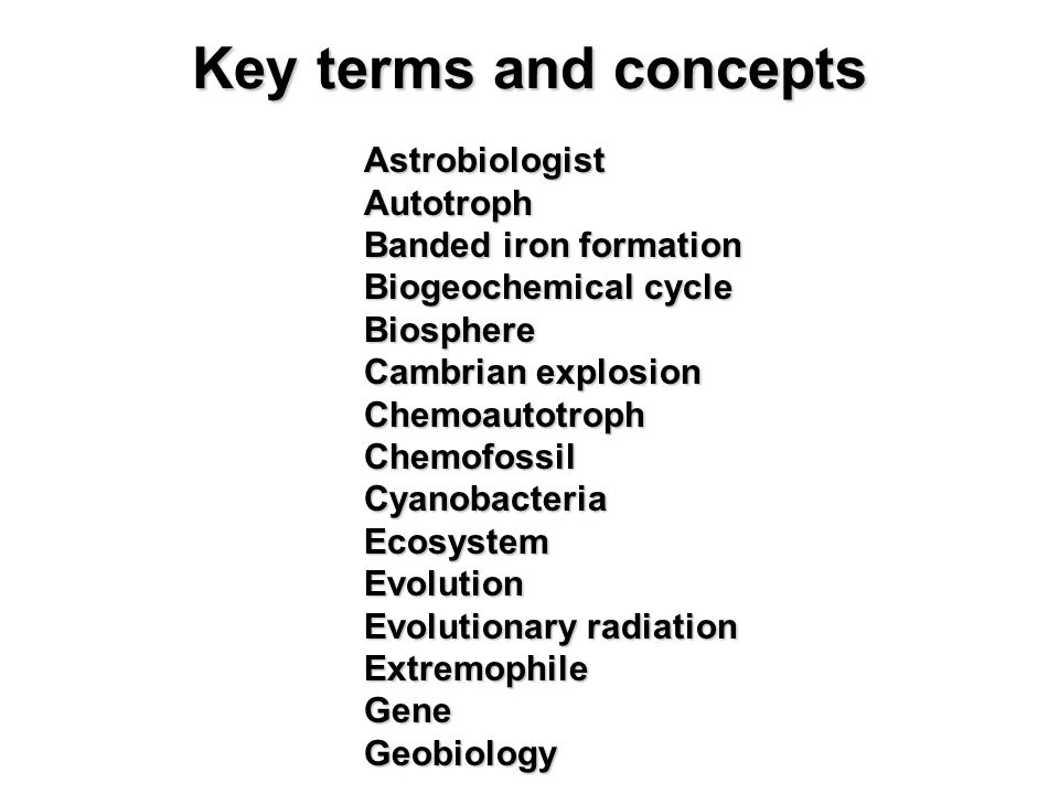 AstrobiologistAutotroph Banded iron formation Biogeochemical cycle Biosphere Cambrian explosion ChemoautotrophChemofossilCyanobacteriaEcosystemEvolution Evolutionary radiation ExtremophileGeneGeobiology Key terms and concepts