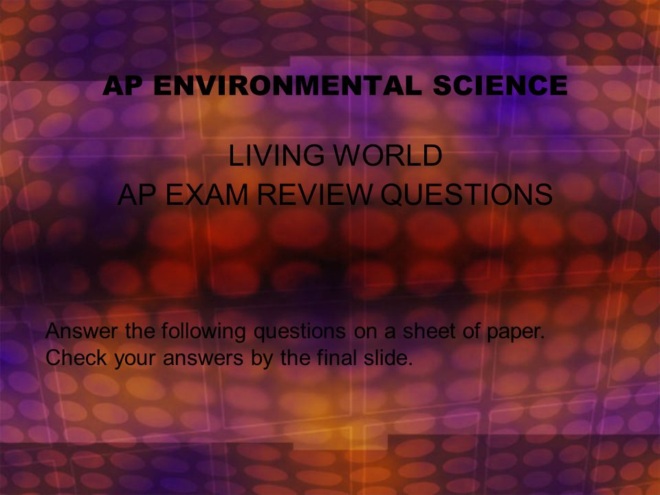 AP ENVIRONMENTAL SCIENCE LIVING WORLD AP EXAM REVIEW QUESTIONS Answer the following questions on a sheet of paper.