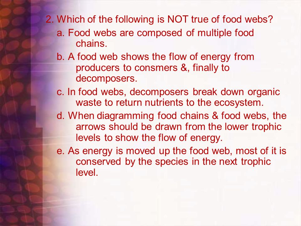 2. Which of the following is NOT true of food webs.