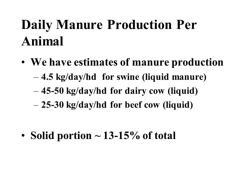 Daily Manure Production Per Animal We have estimates of manure production –4.5 kg/day/hd for swine (liquid manure) –45-50 kg/day/hd for dairy cow (liquid) –25-30 kg/day/hd for beef cow (liquid) Solid portion ~ 13-15% of total