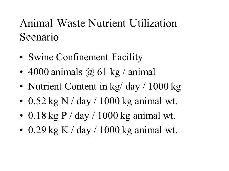 Animal Waste Nutrient Utilization Scenario Swine Confinement Facility 4000 animals @ 61 kg / animal Nutrient Content in kg/ day / 1000 kg 0.52 kg N / day / 1000 kg animal wt.