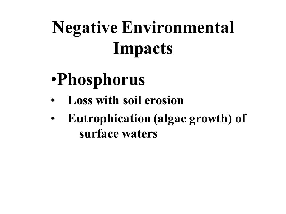 Negative Environmental Impacts Phosphorus Loss with soil erosion Eutrophication (algae growth) of surface waters