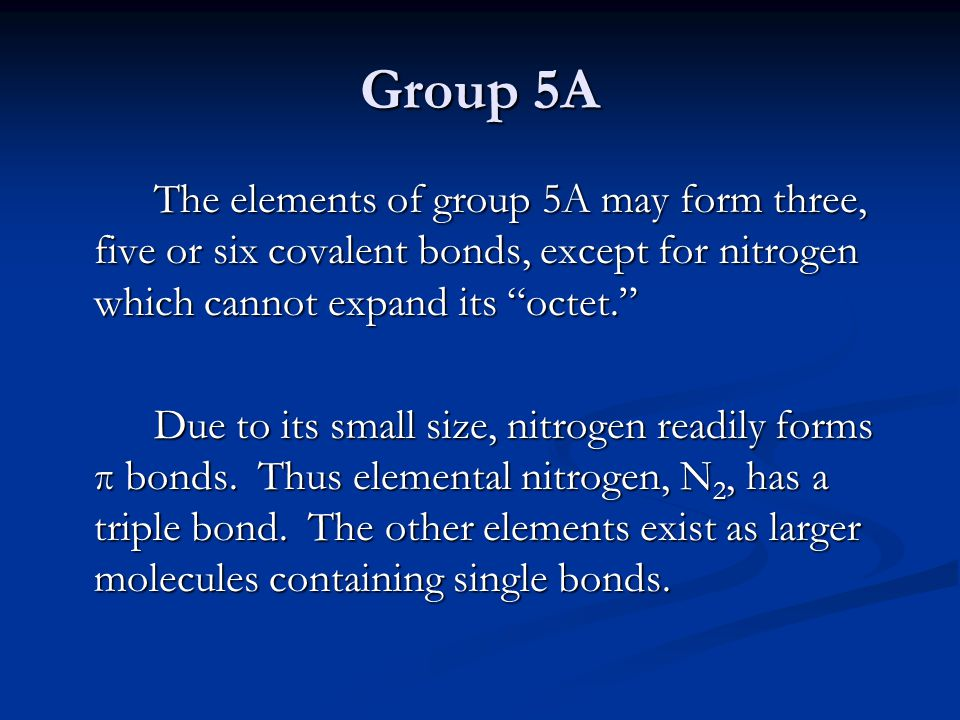 """Group 5A The elements of group 5A may form three, five or six covalent bonds, except for nitrogen which cannot expand its """"octet."""" Due to its small si"""