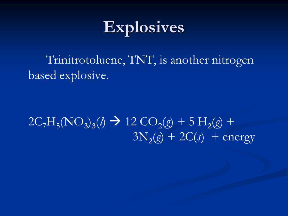 Explosives Trinitrotoluene, TNT, is another nitrogen based explosive. 2C 7 H 5 (NO 3 ) 3 (l)  12 CO 2 (g) + 5 H 2 (g) + 3N 2 (g) + 2C(s) + energy