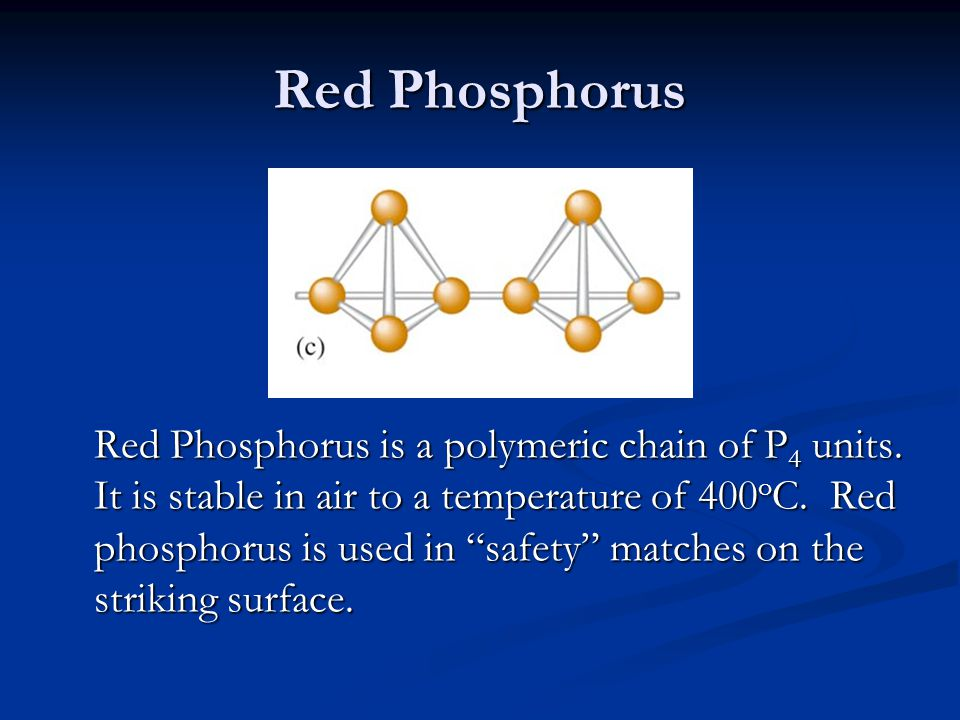 """Red Phosphorus Red Phosphorus is a polymeric chain of P 4 units. It is stable in air to a temperature of 400 o C. Red phosphorus is used in """"safety"""" m"""