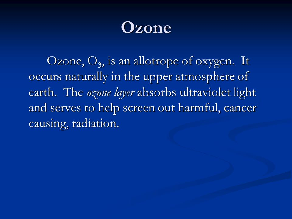 Ozone Ozone, O 3, is an allotrope of oxygen. It occurs naturally in the upper atmosphere of earth. The ozone layer absorbs ultraviolet light and serve