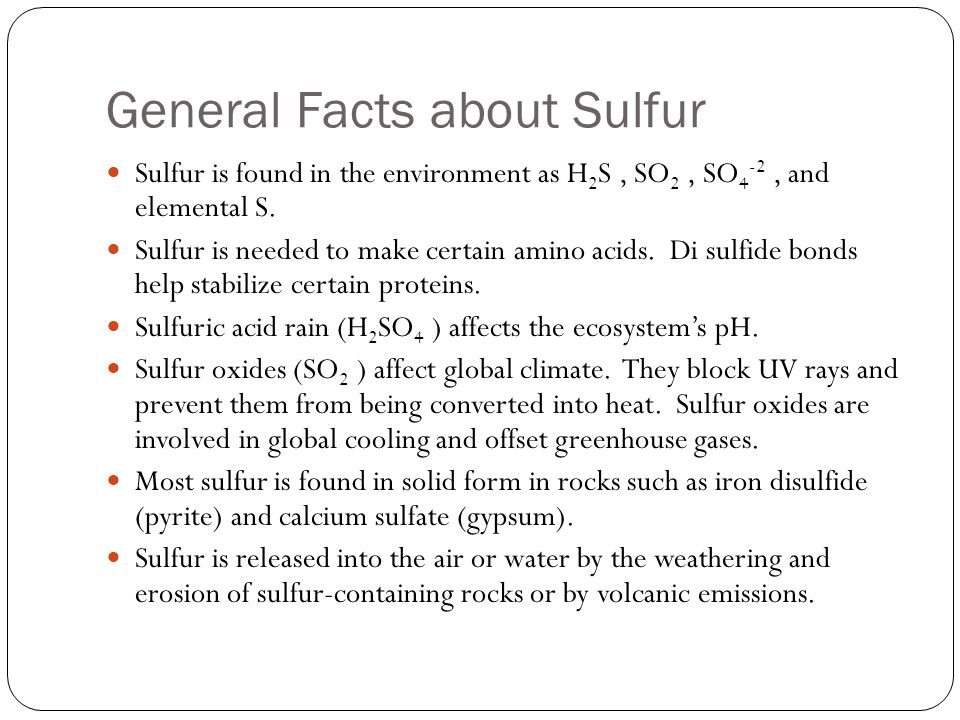 General Facts about Sulfur Sulfur is found in the environment as H 2 S, SO 2, SO 4 -2, and elemental S. Sulfur is needed to make certain amino acids.