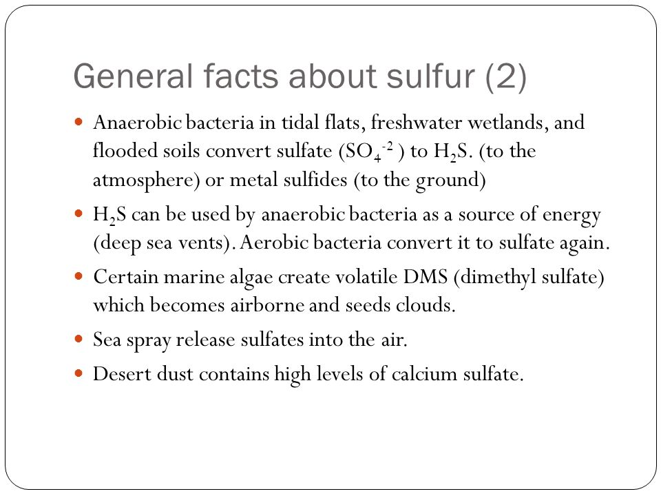 General facts about sulfur (2) Anaerobic bacteria in tidal flats, freshwater wetlands, and flooded soils convert sulfate (SO 4 -2 ) to H 2 S. (to the