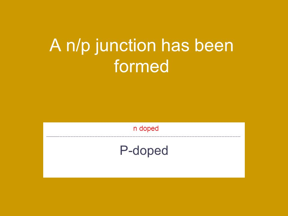 A n/p junction has been formed P-doped n doped -------------------------------------------------------------------------------------------------------------------------------------------------