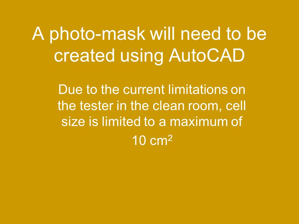 A photo-mask will need to be created using AutoCAD Due to the current limitations on the tester in the clean room, cell size is limited to a maximum of 10 cm 2