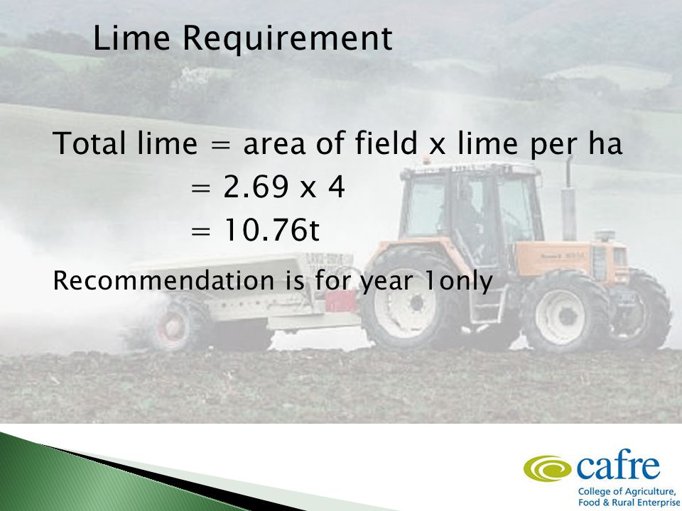 Total lime = area of field x lime per ha = 2.69 x 4 = 10.76t Recommendation is for year 1only Lime Requirement