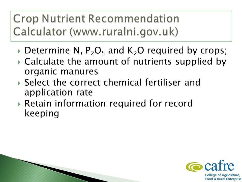  Determine N, P 2 O 5 and K 2 O required by crops;  Calculate the amount of nutrients supplied by organic manures  Select the correct chemical fertiliser and application rate  Retain information required for record keeping