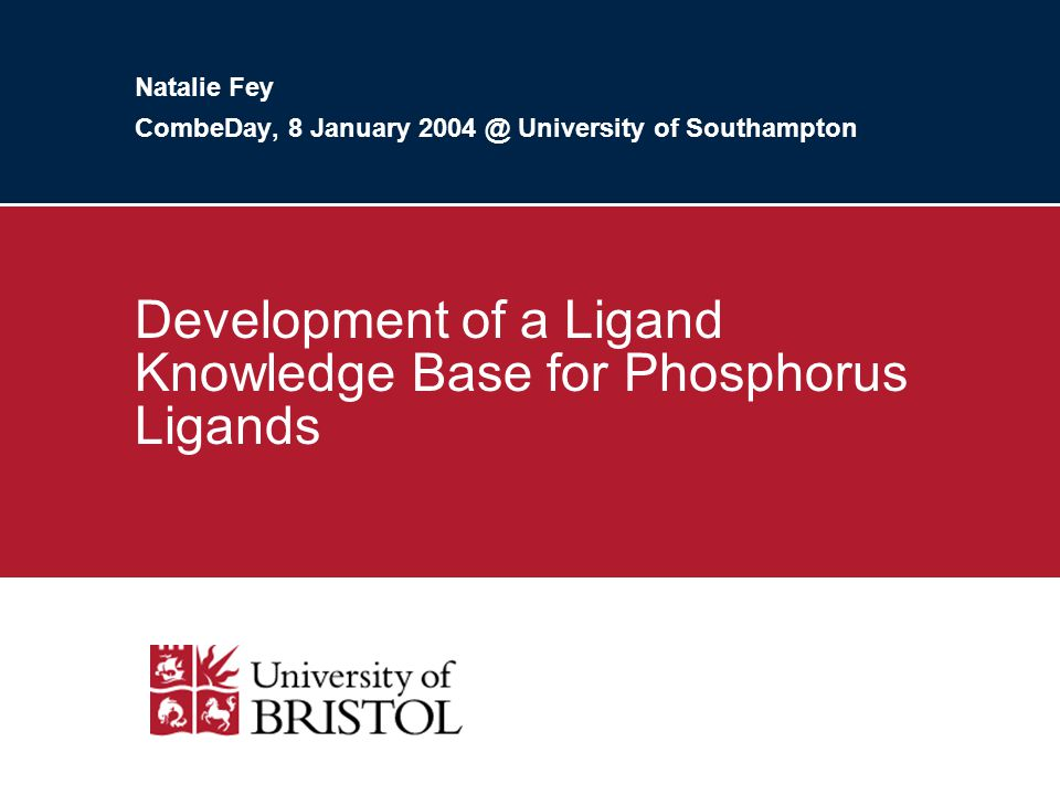 Natalie Fey CombeDay, 8 January 2004 @ University of Southampton Development of a Ligand Knowledge Base for Phosphorus Ligands
