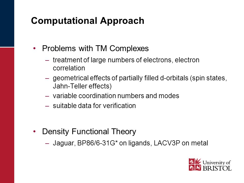 Computational Approach Problems with TM Complexes –treatment of large numbers of electrons, electron correlation –geometrical effects of partially filled d-orbitals (spin states, Jahn-Teller effects) –variable coordination numbers and modes –suitable data for verification Density Functional Theory –Jaguar, BP86/6-31G* on ligands, LACV3P on metal