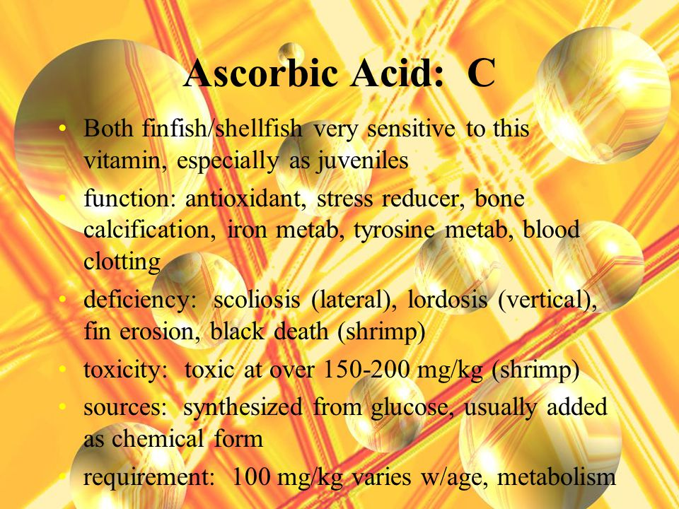 Ascorbic Acid: C Both finfish/shellfish very sensitive to this vitamin, especially as juveniles function: antioxidant, stress reducer, bone calcification, iron metab, tyrosine metab, blood clotting deficiency: scoliosis (lateral), lordosis (vertical), fin erosion, black death (shrimp) toxicity: toxic at over 150-200 mg/kg (shrimp) sources: synthesized from glucose, usually added as chemical form requirement: 100 mg/kg varies w/age, metabolism