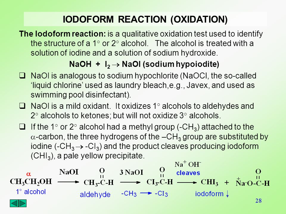 28 IODOFORM REACTION (OXIDATION) The Iodoform reaction: is a qualitative oxidation test used to identify the structure of a 1° or 2° alcohol. The alco