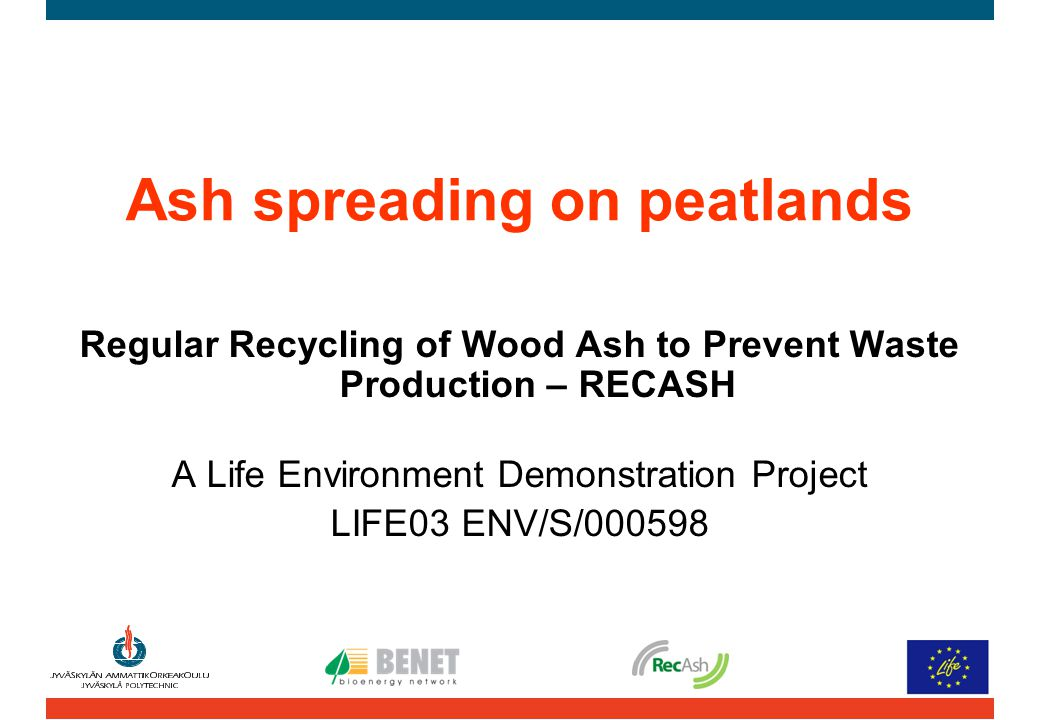 Ash spreading on peatlands Regular Recycling of Wood Ash to Prevent Waste Production – RECASH A Life Environment Demonstration Project LIFE03 ENV/S/00