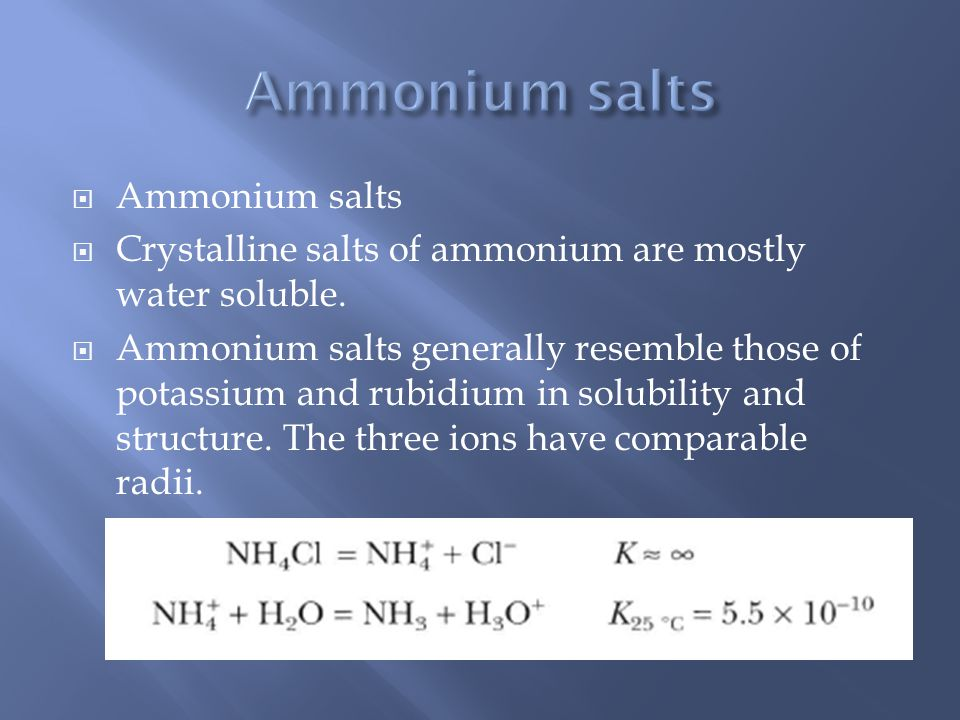  Ammonium salts  Crystalline salts of ammonium are mostly water soluble.  Ammonium salts generally resemble those of potassium and rubidium in solu