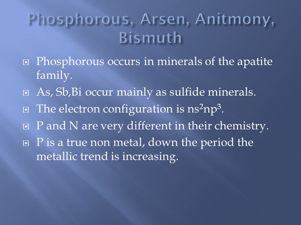  Phosphorous occurs in minerals of the apatite family.  As, Sb,Bi occur mainly as sulfide minerals.  The electron configuration is ns 2 np 3.  P a