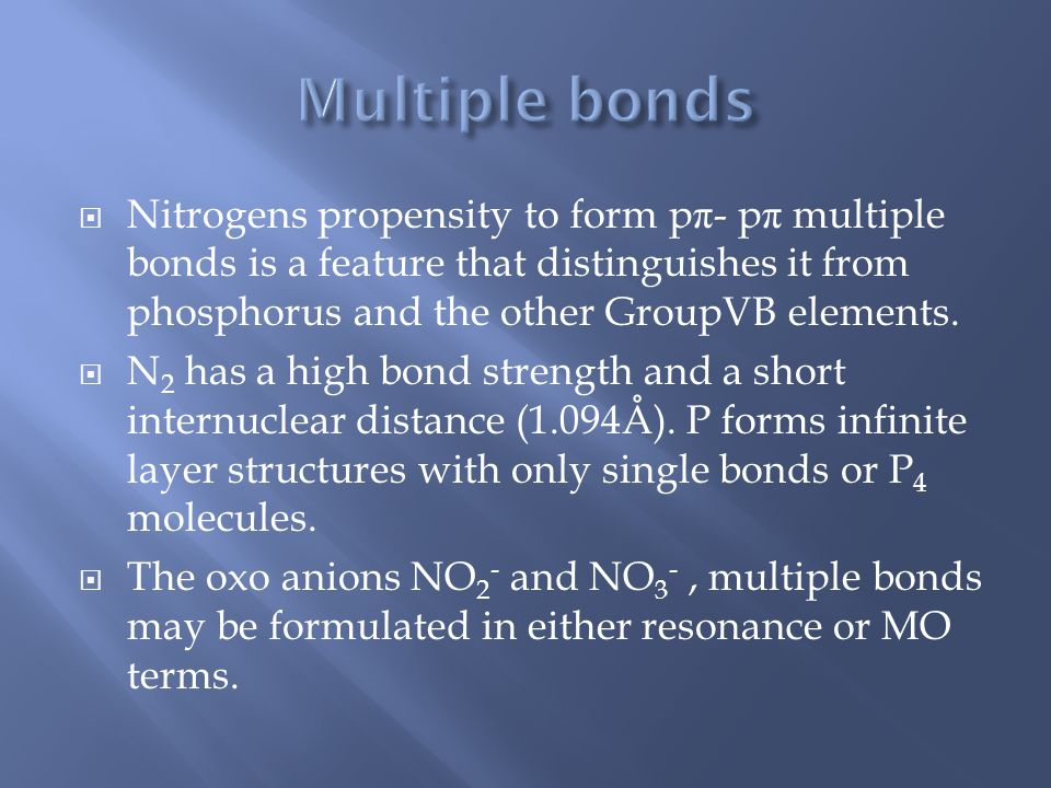  Nitrogens propensity to form p π - p π multiple bonds is a feature that distinguishes it from phosphorus and the other GroupVB elements.