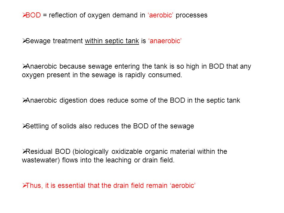  BOD = reflection of oxygen demand in 'aerobic' processes  Sewage treatment within septic tank is 'anaerobic'  Anaerobic because sewage entering the tank is so high in BOD that any oxygen present in the sewage is rapidly consumed.